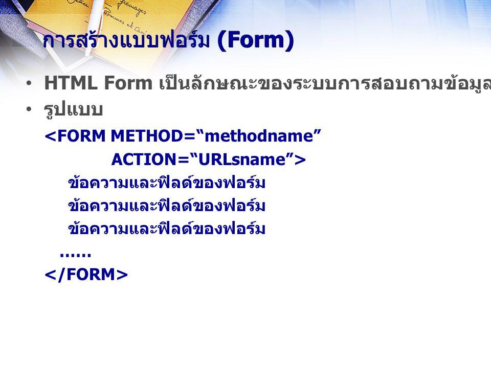 การสร้างแบบฟอร์ม (Form) HTML Form เป็นลักษณะของระบบการสอบถามข้อมูลแบบหนึ่งที่ใช้ในระบบเครือข่ายอินเทอร์เน็ต รูปแบบ <FORM METHOD= methodname ACTION= URLsname > ข้อความและฟิลด์ของฟอร์ม ……