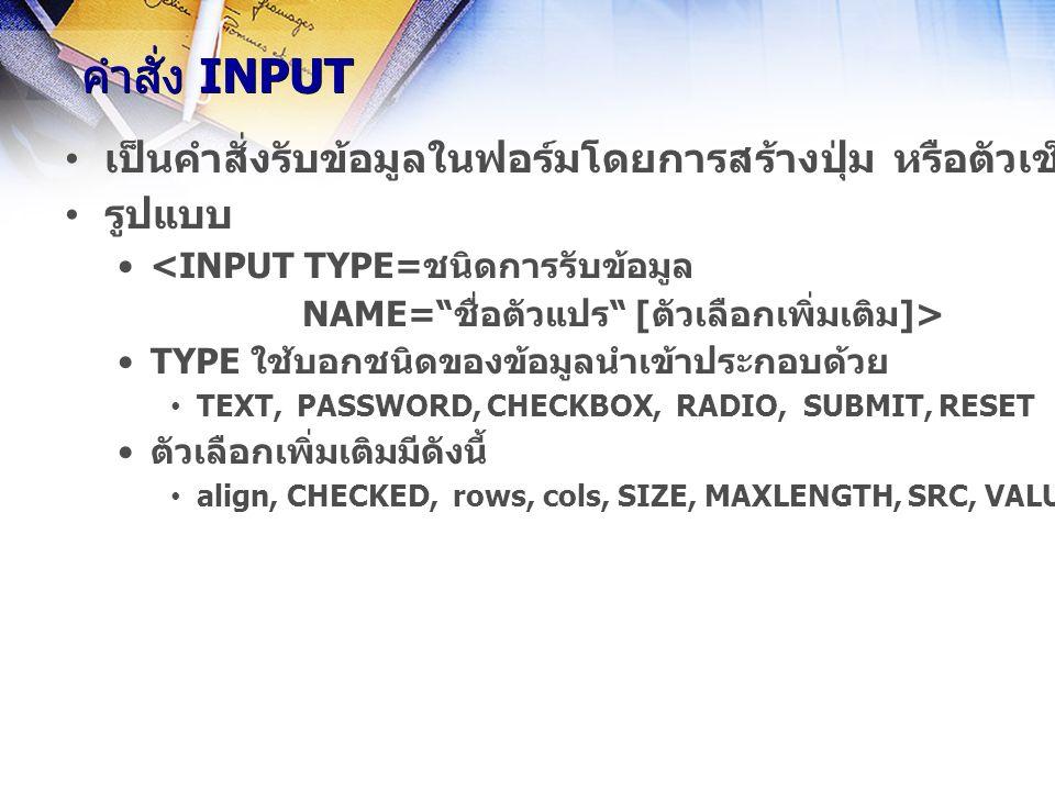 คำสั่ง INPUT เป็นคำสั่งรับข้อมูลในฟอร์มโดยการสร้างปุ่ม หรือตัวเช็ค หรือ ช่องกรอกข้อความ ตาม attribute ของ TYPE รูปแบบ <INPUT TYPE=ชนิดการรับข้อมูล NAME= ชื่อตัวแปร [ตัวเลือกเพิ่มเติม]> TYPE ใช้บอกชนิดของข้อมูลนำเข้าประกอบด้วย TEXT, PASSWORD, CHECKBOX, RADIO, SUBMIT, RESET ตัวเลือกเพิ่มเติมมีดังนี้ align, CHECKED, rows, cols, SIZE, MAXLENGTH, SRC, VALUE