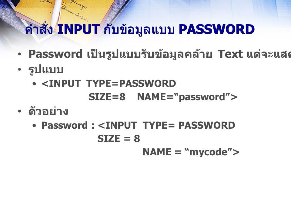 คำสั่ง INPUT กับข้อมูลแบบ PASSWORD Password เป็นรูปแบบรับข้อมูลคล้าย Text แต่จะแสดงเป็นเครื่องหมาย * ขณะพิมพ์ข้อมูล รูปแบบ <INPUT TYPE=PASSWORD SIZE=8 NAME= password > ตัวอย่าง Password : <INPUT TYPE= PASSWORD SIZE = 8 NAME = mycode >