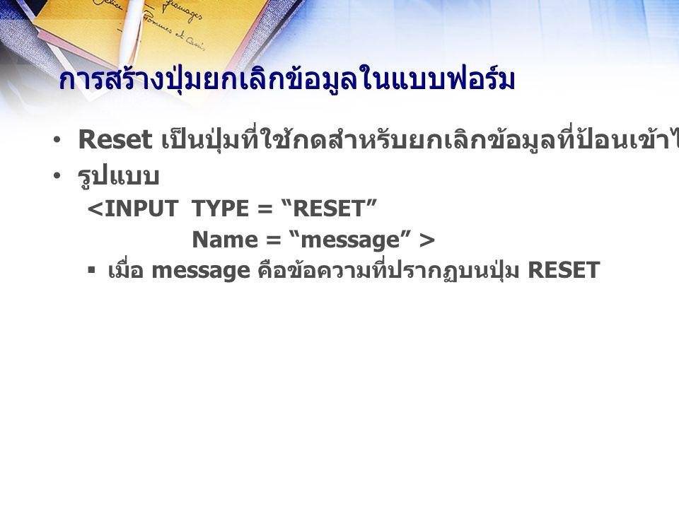 การสร้างปุ่มยกเลิกข้อมูลในแบบฟอร์ม Reset เป็นปุ่มที่ใช้กดสำหรับยกเลิกข้อมูลที่ป้อนเข้าไปทั้งหมดในแบบฟอร์ม เพื่อให้กับไปใช้ค่าเริ่มต้นใหม่ รูปแบบ <INPUT TYPE = RESET Name = message >  เมื่อ message คือข้อความที่ปรากฏบนปุ่ม RESET