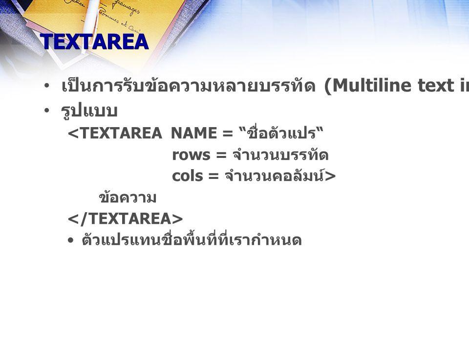 TEXTAREA เป็นการรับข้อความหลายบรรทัด (Multiline text input)บนแบบฟอร์มในบริเวณที่กำหนดไว้ รูปแบบ <TEXTAREA NAME = ชื่อตัวแปร rows = จำนวนบรรทัด cols = จำนวนคอลัมน์> ข้อความ ตัวแปรแทนชื่อพื้นที่ที่เรากำหนด