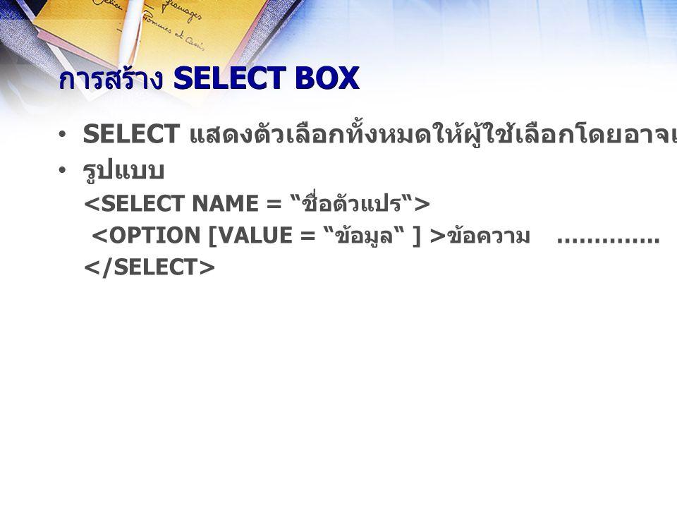 การสร้าง SELECT BOX SELECT แสดงตัวเลือกทั้งหมดให้ผู้ใช้เลือกโดยอาจแสดงในรูปของ Drop-down list หรือแสดงตัวเลือกตามปกติ รูปแบบ ข้อความ …………..