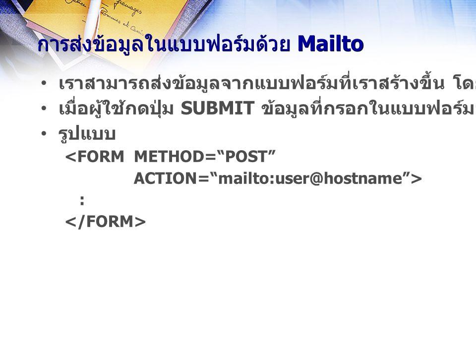 การส่งข้อมูลในแบบฟอร์มด้วย Mailto เราสามารถส่งข้อมูลจากแบบฟอร์มที่เราสร้างขึ้น โดยใช้ไปรษณีย์อีเลก ทรอนิกส์ได้ โดยใช้คำสั่ง mailto ใน ACTIONของแบบฟอร์ม เมื่อผู้ใช้กดปุ่ม SUBMIT ข้อมูลที่กรอกในแบบฟอร์มจะถูกส่งเป็น ไปรษณีย์อีเลกทรอนิกส์ไปยังผู้รับตามที่อยู่ที่กำหนดทันที รูปแบบ <FORM METHOD= POST ACTION= mailto:user@hostname > :