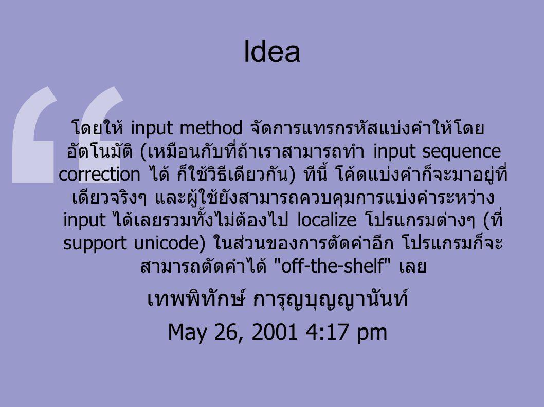 Idea โดยให้ input method จัดการแทรกรหัสแบ่งคำให้โดย อัตโนมัติ (เหมือนกับที่ถ้าเราสามารถทำ input sequence correction ได้ ก็ใช้วิธีเดียวกัน) ทีนี้ โค้ดแบ่งคำก็จะมาอยู่ที่ เดียวจริงๆ และผู้ใช้ยังสามารถควบคุมการแบ่งคำระหว่าง input ได้เลยรวมทั้งไม่ต้องไป localize โปรแกรมต่างๆ (ที่ support unicode) ในส่วนของการตัดคำอีก โปรแกรมก็จะ สามารถตัดคำได้ off-the-shelf เลย เทพพิทักษ์ การุญบุญญานันท์ May 26, 2001 4:17 pm