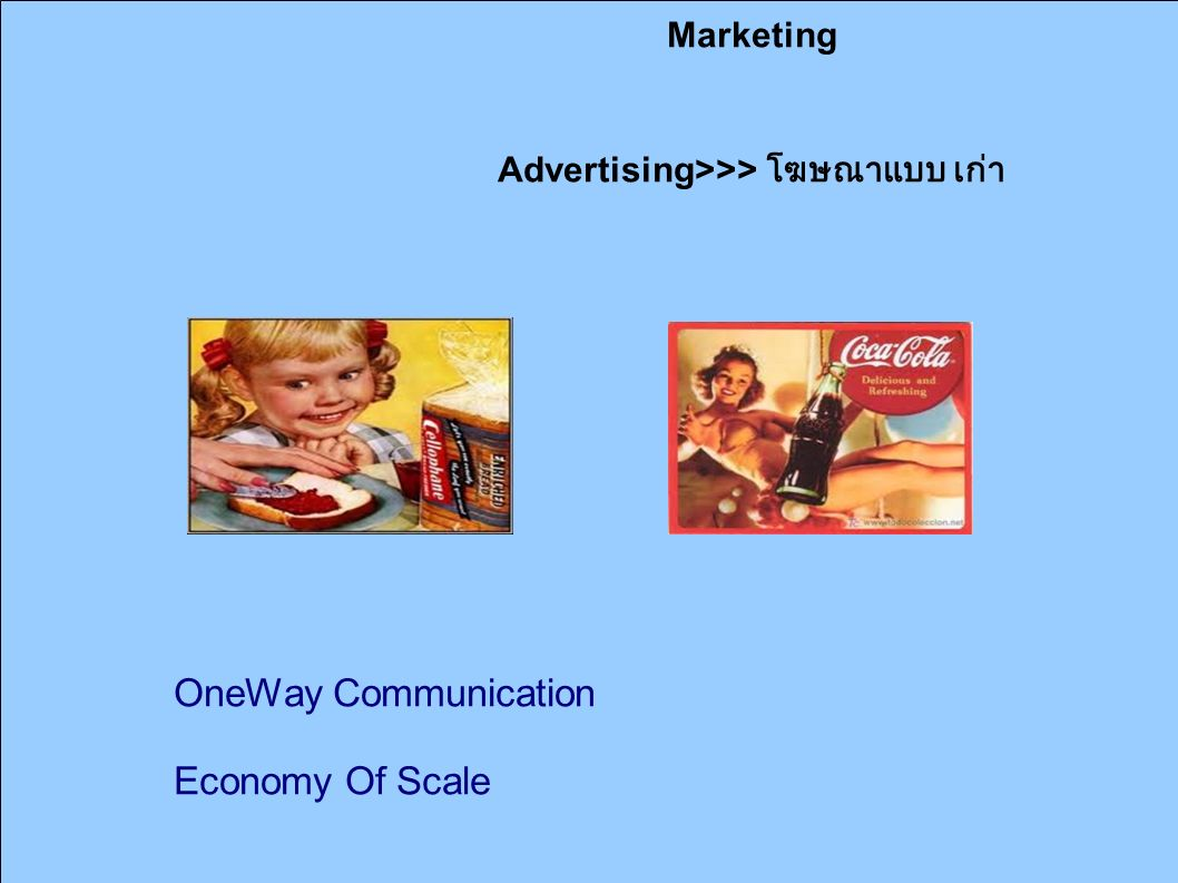 Marketing Advertising>>> โฆษณาแบบ เก่า OneWay Communication Economy Of Scale