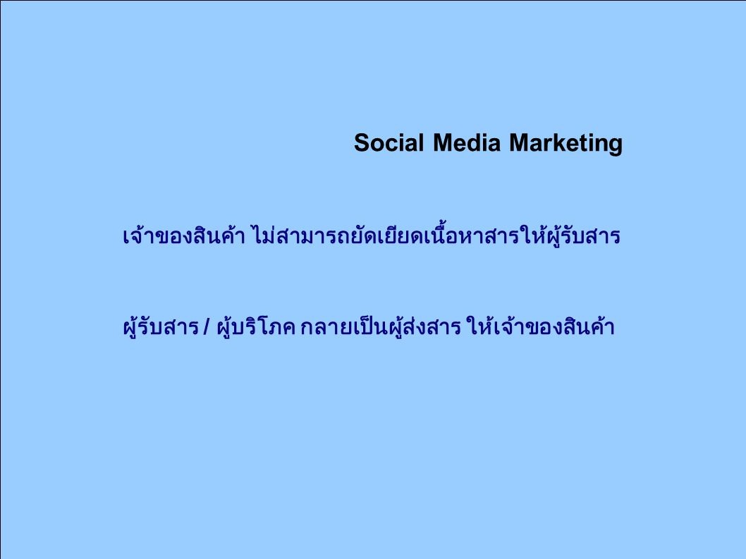 Social Media Marketing เจ้าของสินค้า ไม่สามารถยัดเยียดเนื้อหาสารให้ผู้รับสาร ผู้รับสาร / ผู้บริโภค กลายเป็นผู้ส่งสาร ให้เจ้าของสินค้า