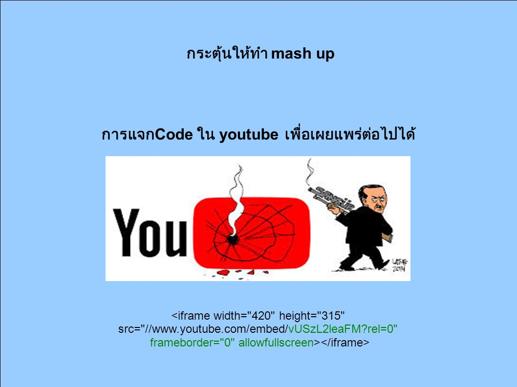 กระตุ้นให้ทำ mash up การแจก Code ใน youtube เพื่อเผยแพร่ต่อไปได้ <iframe width= 420 height= 315 src= //www.youtube.com/embed/vUSzL2leaFM?rel=0 frameborder= 0 allowfullscreen>