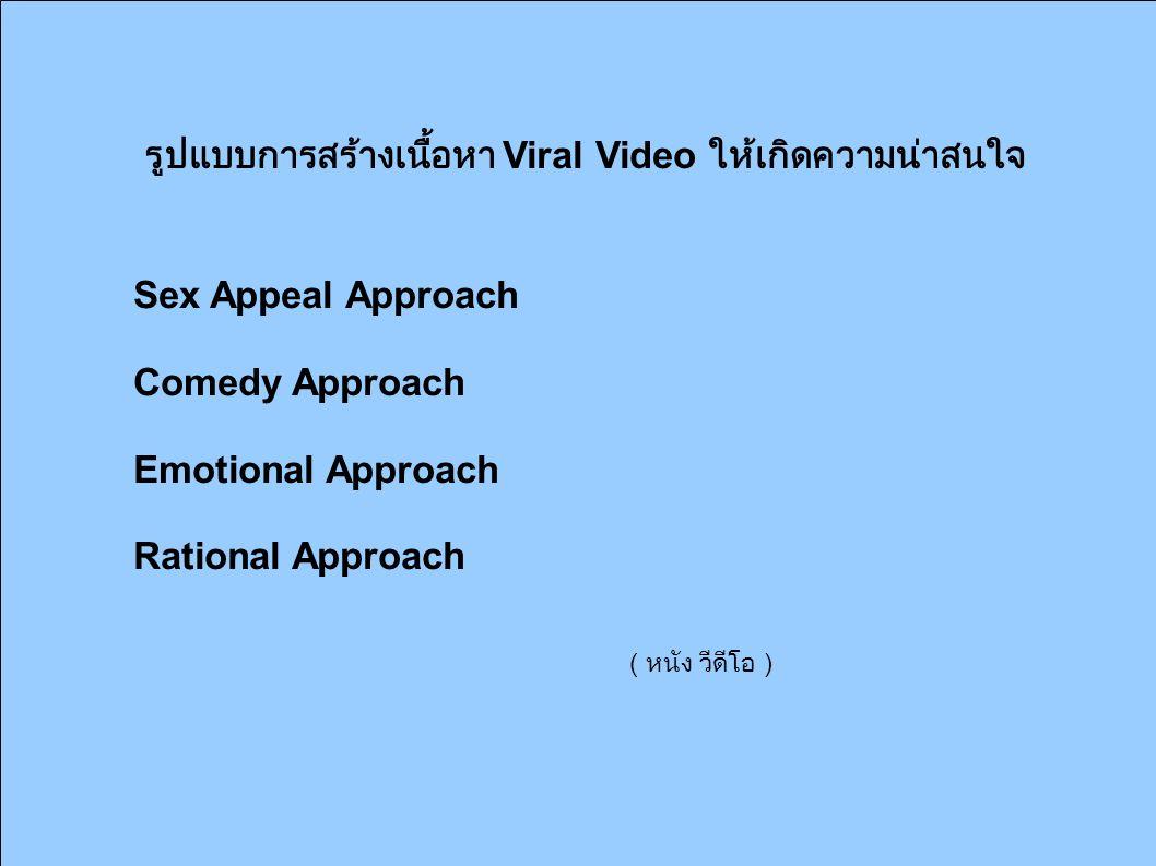รูปแบบการสร้างเนื้อหา Viral Video ให้เกิดความน่าสนใจ Sex Appeal Approach Comedy Approach Emotional Approach Rational Approach ( หนัง วีดีโอ )