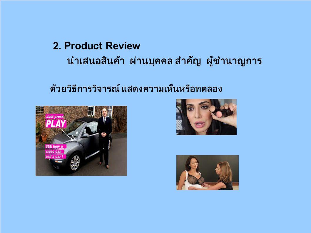 2. Product Review นำเสนอสินค้า ผ่านบุคคล สำคัญ ผู้ชำนาญการ ด้วยวิธีการวิจารณ์ แสดงความเห็นหรือทดลอง