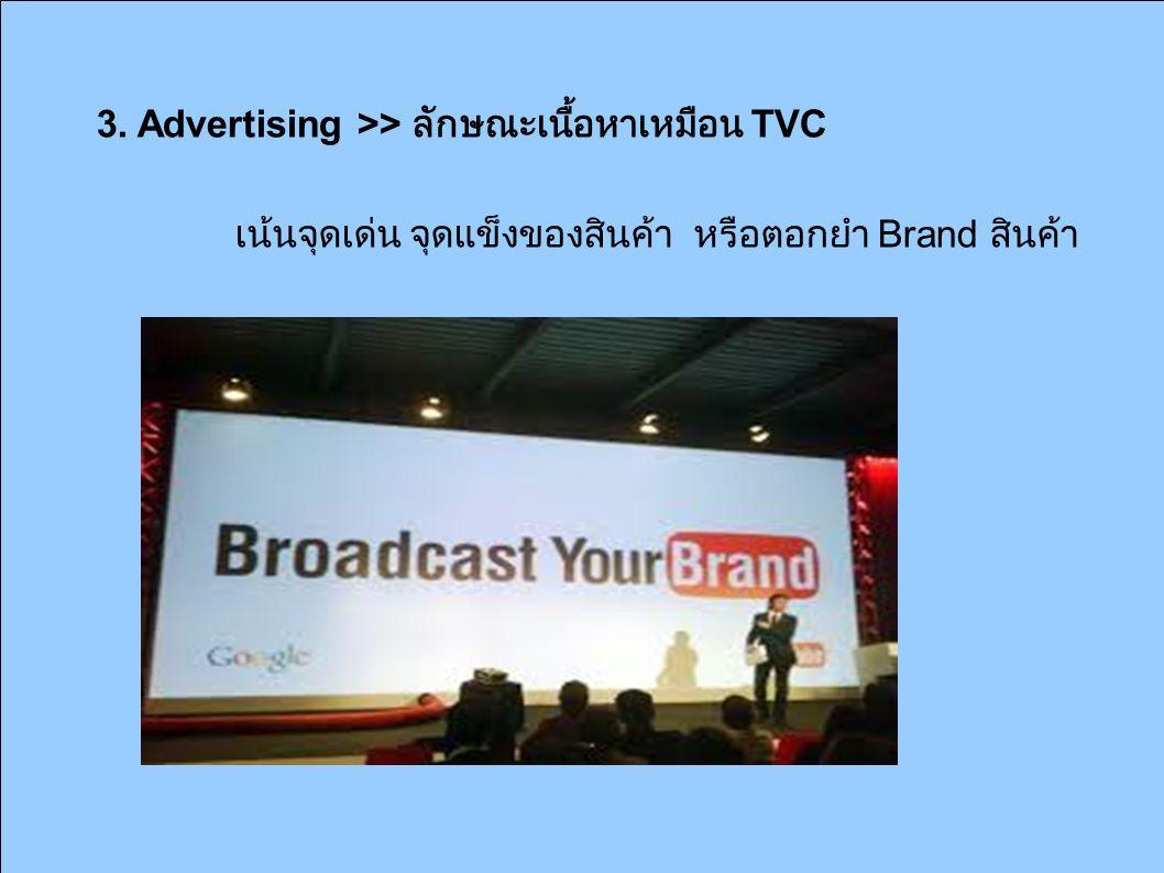 3. Advertising >> ลักษณะเนื้อหาเหมือน TVC เน้นจุดเด่น จุดแข็งของสินค้า หรือตอกยำ้ำ Brand สินค้า