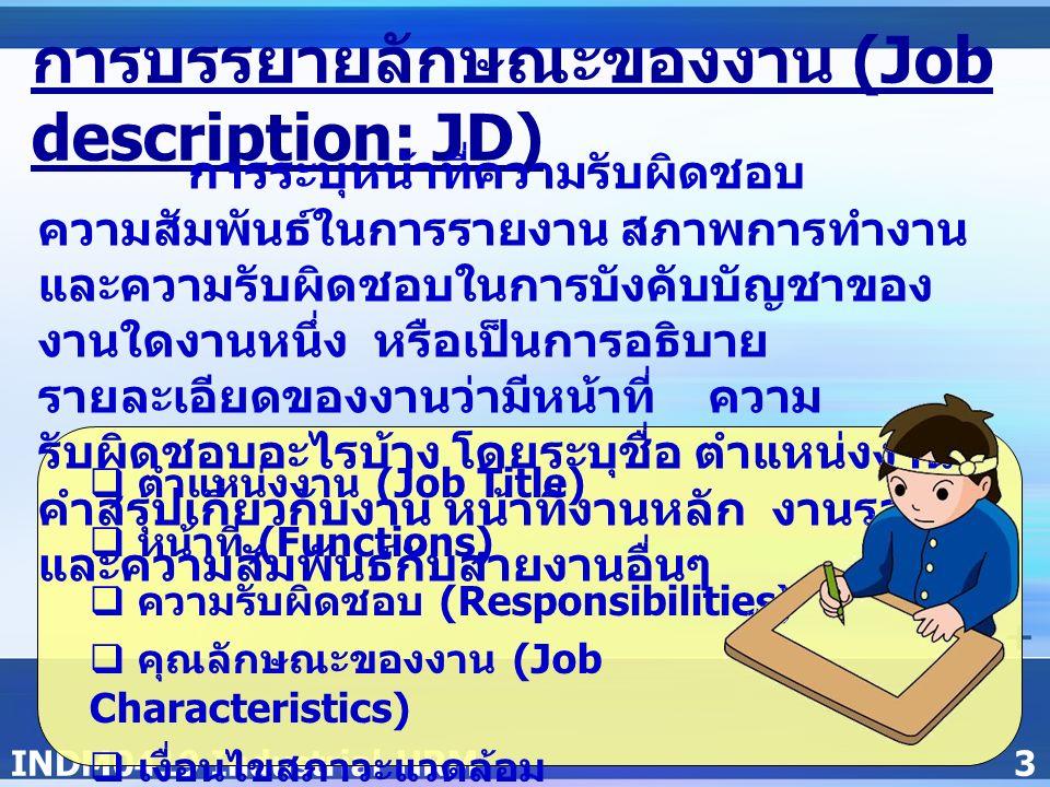 INDM0419 Industrial HRM3 การบรรยายลักษณะของงาน (Job description: JD) การระบุหน้าที่ความรับผิดชอบ ความสัมพันธ์ในการรายงาน สภาพการทำงาน และความรับผิดชอบในการบังคับบัญชาของ งานใดงานหนึ่ง หรือเป็นการอธิบาย รายละเอียดของงานว่ามีหน้าที่ ความ รับผิดชอบอะไรบ้าง โดยระบุชื่อ ตำแหน่งงาน คำสรุปเกี่ยวกับงาน หน้าที่งานหลัก งานรอง และความสัมพันธ์กับสายงานอื่นๆ  ตำแหน่งงาน (Job Title)  หน้าที่ (Functions)  ความรับผิดชอบ (Responsibilities)  คุณลักษณะของงาน (Job Characteristics)  เงื่อนไขสภาวะแวดล้อม (Environmental Conditions)