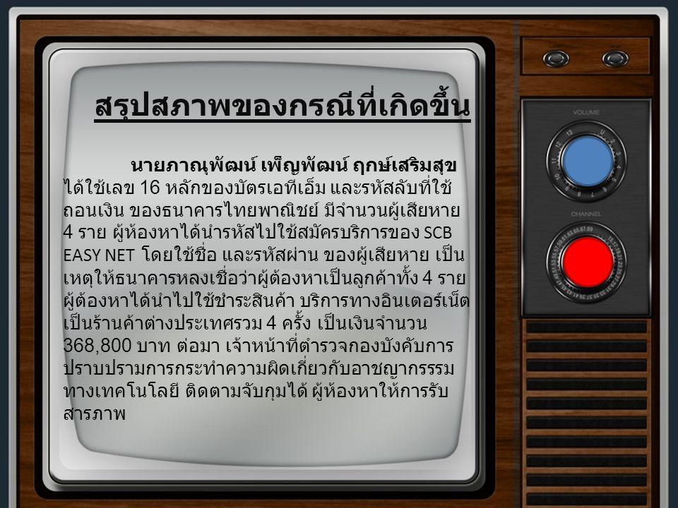 นายภาณุพัฒน์ เพ็ญพัฒน์ ฤกษ์เสริมสุข ได้ใช้เลข 16 หลักของบัตรเอทีเอ็ม และรหัสลับที่ใช้ ถอนเงิน ของธนาคารไทยพาณิชย์ มีจำนวนผู้เสียหาย 4 ราย ผู้ห้องหาได้นำรหัสไปใช้สมัครบริการของ SCB EASY NET โดยใช้ชื่อ และรหัสผ่าน ของผู้เสียหาย เป็น เหตุให้ธนาคารหลงเชื่อว่าผู้ต้องหาเป็นลูกค้าทั้ง 4 ราย ผู้ต้องหาได้นำไปใช้ชำระสินค้า บริการทางอินเตอร์เน็ต เป็นร้านค้าต่างประเทศรวม 4 ครั้ง เป็นเงินจำนวน 368,800 บาท ต่อมา เจ้าหน้าที่ตำรวจกองบังคับการ ปราบปรามการกระทำความผิดเกี่ยวกับอาชญากรรรม ทางเทคโนโลยี ติดตามจับกุมได้ ผู้ห้องหาให้การรับ สารภาพ สรุปสภาพของกรณีที่เกิดขึ้น