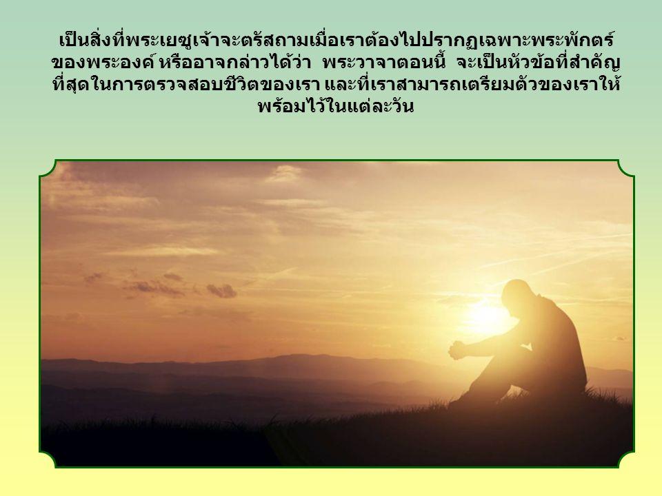 เป็นสิ่งที่พระเยซูเจ้าจะตรัสถามเมื่อเราต้องไปปรากฏเฉพาะพระพักตร์ ของพระองค์ หรืออาจกล่าวได้ว่า พระวาจาตอนนี้ จะเป็นหัวข้อที่สำคัญ ที่สุดในการตรวจสอบชีวิตของเรา และที่เราสามารถเตรียมตัวของเราให้ พร้อมไว้ในแต่ละวัน