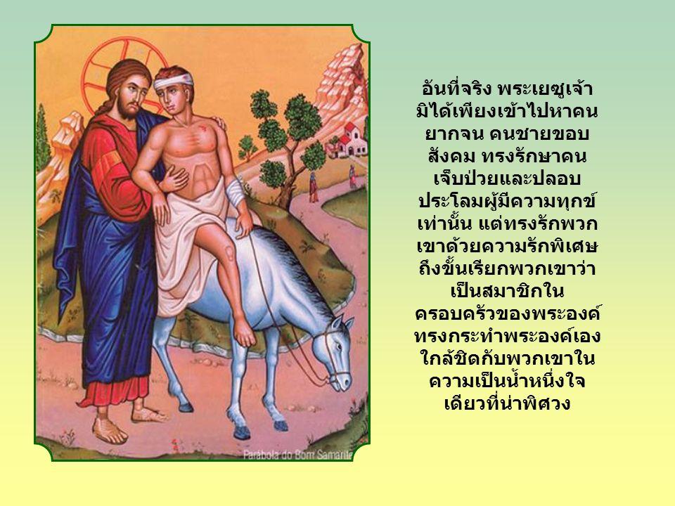 อันที่จริง พระเยซูเจ้า มิได้เพียงเข้าไปหาคน ยากจน คนชายขอบ สังคม ทรงรักษาคน เจ็บป่วยและปลอบ ประโลมผู้มีความทุกข์ เท่านั้น แต่ทรงรักพวก เขาด้วยความรักพิเศษ ถึงขั้นเรียกพวกเขาว่า เป็นสมาชิกใน ครอบครัวของพระองค์ ทรงกระทำพระองค์เอง ใกล้ชิดกับพวกเขาใน ความเป็นน้ำหนึ่งใจ เดียวที่น่าพิศวง