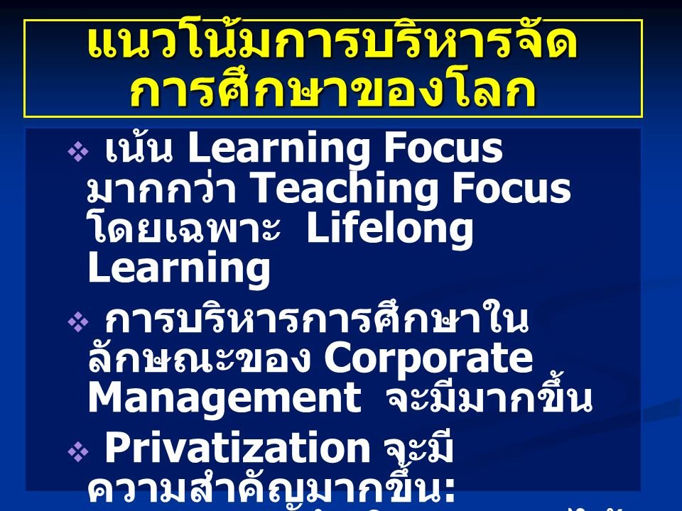 แนวโน้มการบริหารจัด การศึกษาของโลก   เน้น Learning Focus มากกว่า Teaching Focus โดยเฉพาะ Lifelong Learning   การบริหารการศึกษาใน ลักษณะของ Corporate Management จะมีมากขึ้น   Privatization จะมี ความสำคัญมากขึ้น : ภาคเอกชนดำเนินการมากได้ ดีกว่า   Market Oriented: การ บริหารการศึกษาจะอาศัย หลักการตลาดมากขึ้น