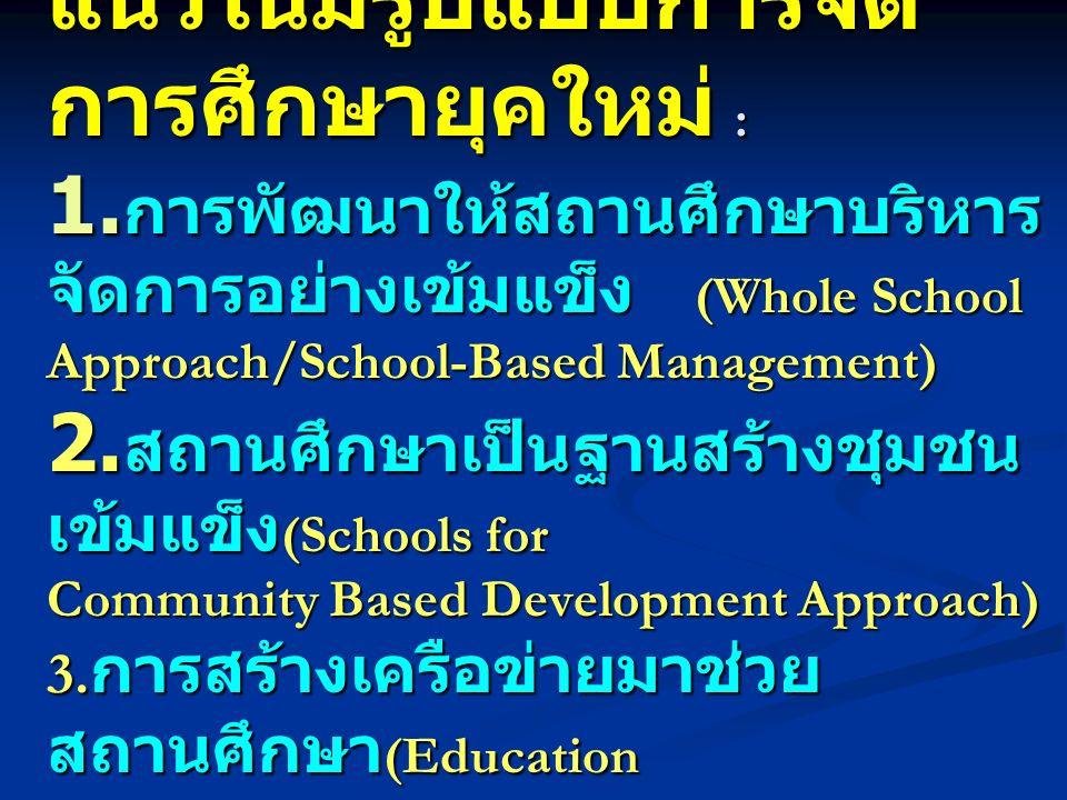 แนวโน้มรูปแบบการจัด การศึกษายุคใหม่ : 1. การพัฒนาให้สถานศึกษาบริหาร จัดการอย่างเข้มแข็ง (Whole School Approach/School-Based Management) 2. สถานศึกษาเป