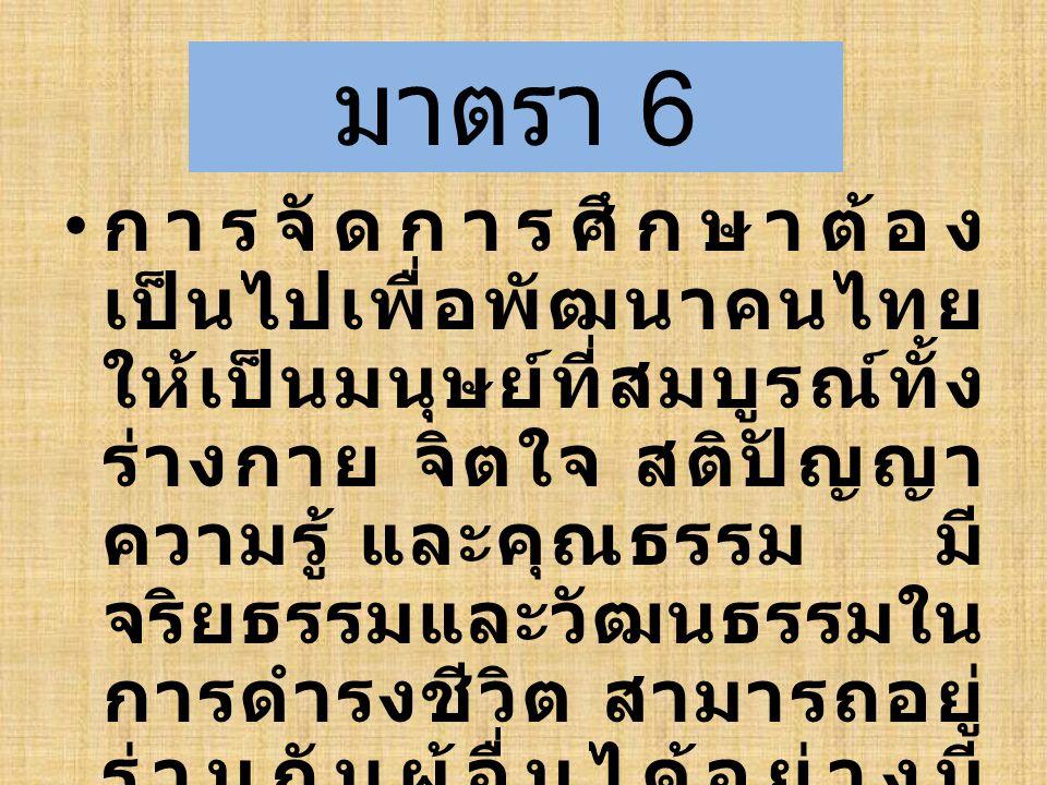 มาตรา 6 การจัดการศึกษาต้อง เป็นไปเพื่อพัฒนาคนไทย ให้เป็นมนุษย์ที่สมบูรณ์ทั้ง ร่างกาย จิตใจ สติปัญญา ความรู้ และคุณธรรม มี จริยธรรมและวัฒนธรรมใน การดำร