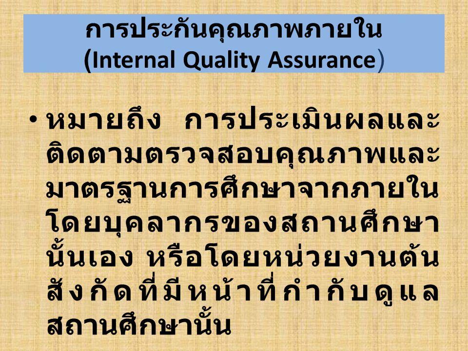 การประกันคุณภาพภายใน (Internal Quality Assurance) หมายถึง การประเมินผลและ ติดตามตรวจสอบคุณภาพและ มาตรฐานการศึกษาจากภายใน โดยบุคลากรของสถานศึกษา นั้นเอ