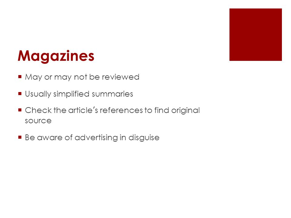 Magazines  May or may not be reviewed  Usually simplified summaries  Check the article ' s references to find original source  Be aware of adverti