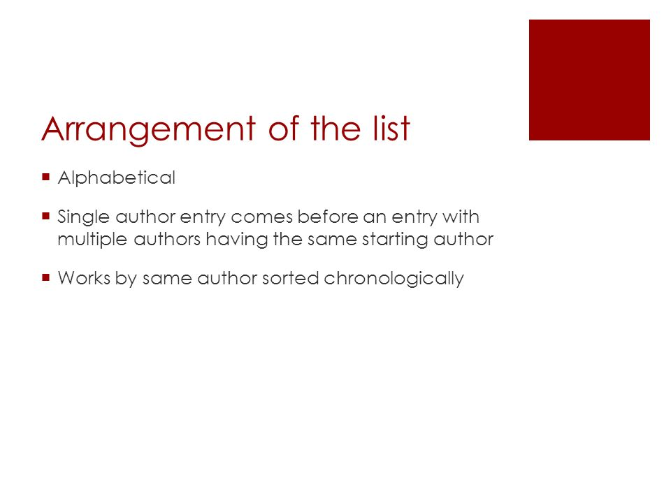 Arrangement of the list  Alphabetical  Single author entry comes before an entry with multiple authors having the same starting author  Works by same author sorted chronologically