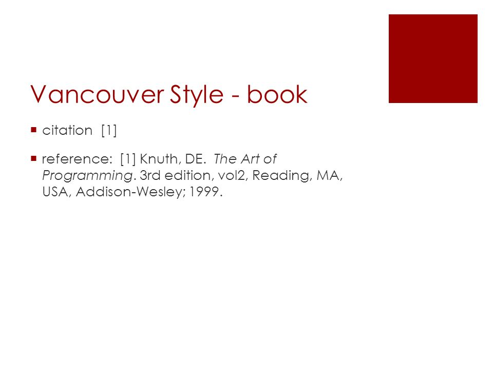 Vancouver Style - book  citation [1]  reference: [1] Knuth, DE. The Art of Programming. 3rd edition, vol2, Reading, MA, USA, Addison-Wesley; 1999.