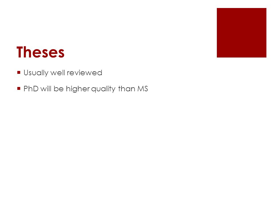 Theses  Usually well reviewed  PhD will be higher quality than MS