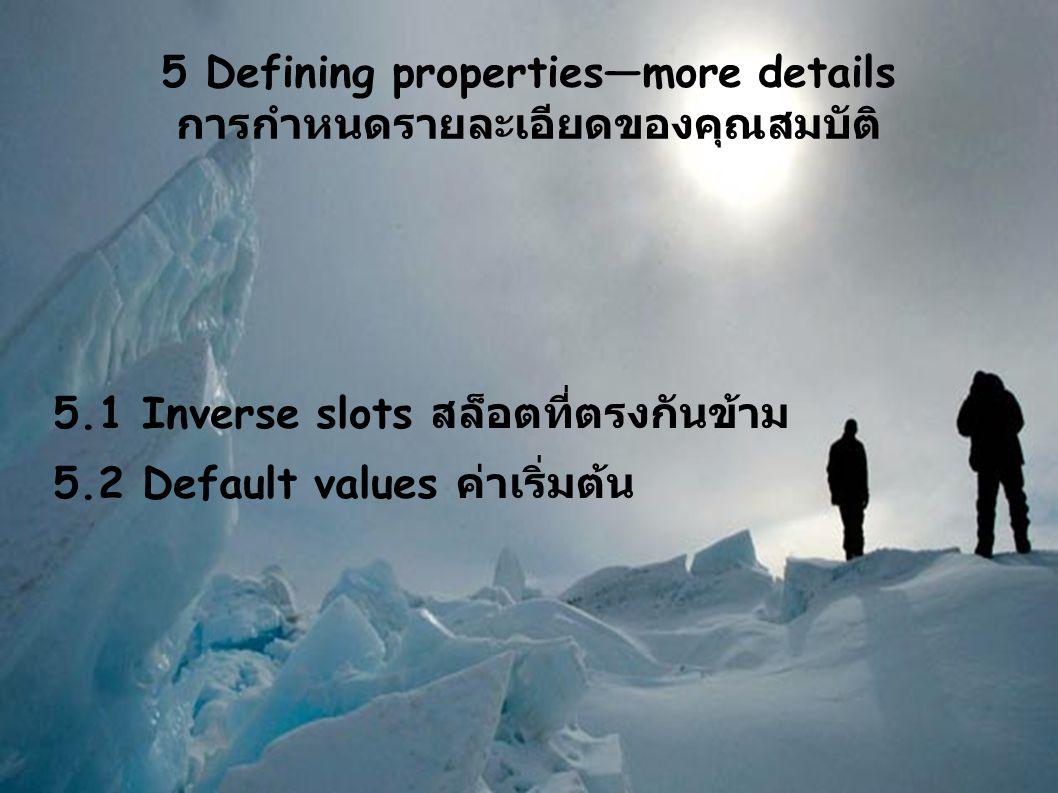 5 Defining properties—more details การกำหนดรายละเอียดของคุณสมบัติ 5.1 Inverse slots สล็อตที่ตรงกันข้าม 5.2 Default values ค่าเริ่มต้น