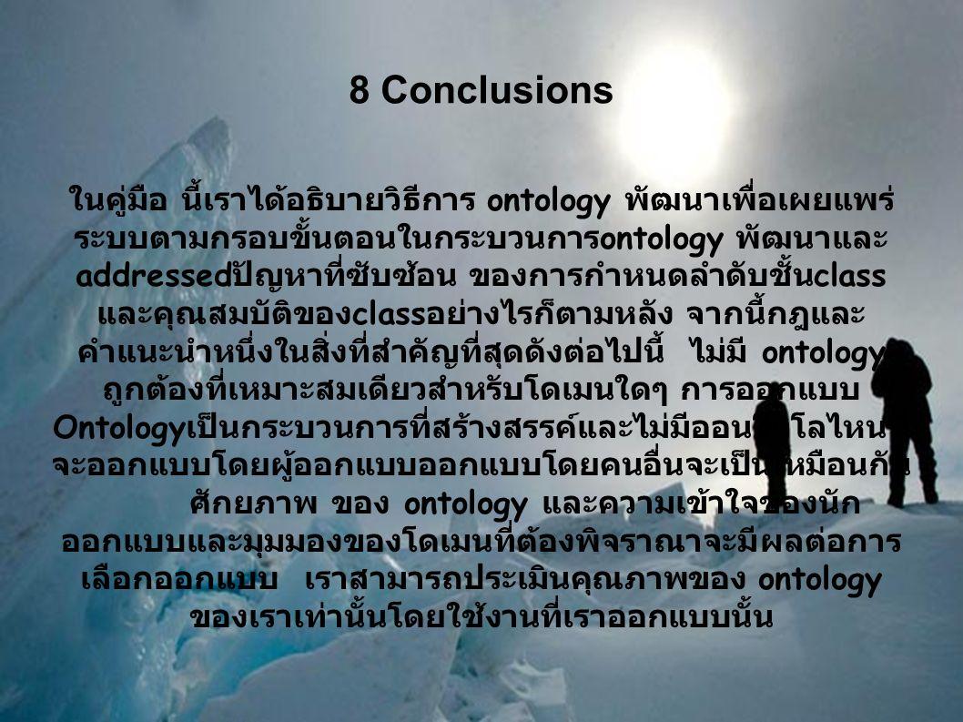 8 Conclusions ในคู่มือ นี้เราได้อธิบายวิธีการ ontology พัฒนาเพื่อเผยแพร่ ระบบตามกรอบขั้นตอนในกระบวนการ ontology พัฒนาและ addressed ปัญหาที่ซับซ้อน ของการกำหนดลำดับชั้น class และคุณสมบัติของ class อย่างไรก็ตามหลัง จากนี้กฎและ คำแนะนำหนึ่งในสิ่งที่สำคัญที่สุดดังต่อไปนี้ ไม่มี ontology ถูกต้องที่เหมาะสมเดียวสำหรับโดเมนใดๆ การออกแบบ Ontology เป็นกระบวนการที่สร้างสรรค์และไม่มีออนโทโลไหนที่ จะออกแบบโดยผู้ออกแบบออกแบบโดยคนอื่นจะเป็นเหมือนกัน ศักยภาพ ของ ontology และความเข้าใจของนัก ออกแบบและมุมมองของโดเมนที่ต้องพิจราณาจะมีผลต่อการ เลือกออกแบบ เราสามารถประเมินคุณภาพของ ontology ของเราเท่านั้นโดยใช้งานที่เราออกแบบนั้น
