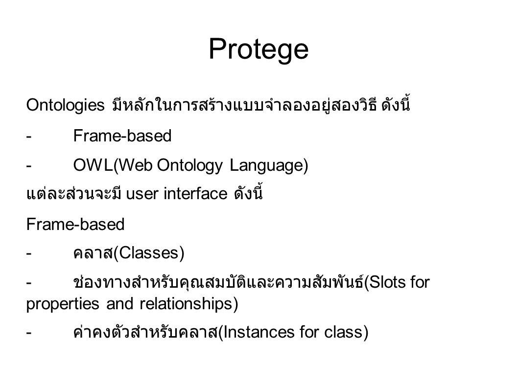 Protege Ontologies มีหลักในการสร้างแบบจำลองอยู่สองวิธี ดังนี้ -Frame-based -OWL(Web Ontology Language) แต่ละส่วนจะมี user interface ดังนี้ Frame-based