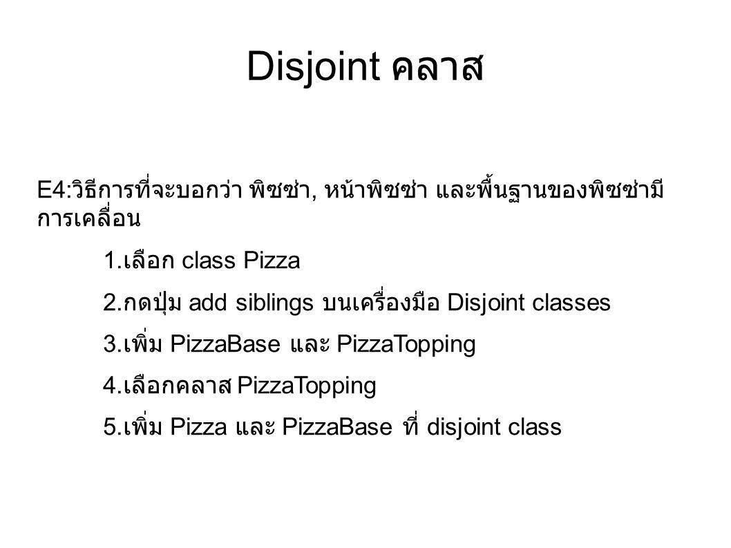 Disjoint คลาส E4: วิธีการที่จะบอกว่า พิซซ่า, หน้าพิซซ่า และพื้นฐานของพิซซ่ามี การเคลื่อน 1. เลือก class Pizza 2. กดปุ่ม add siblings บนเครื่องมือ Disj