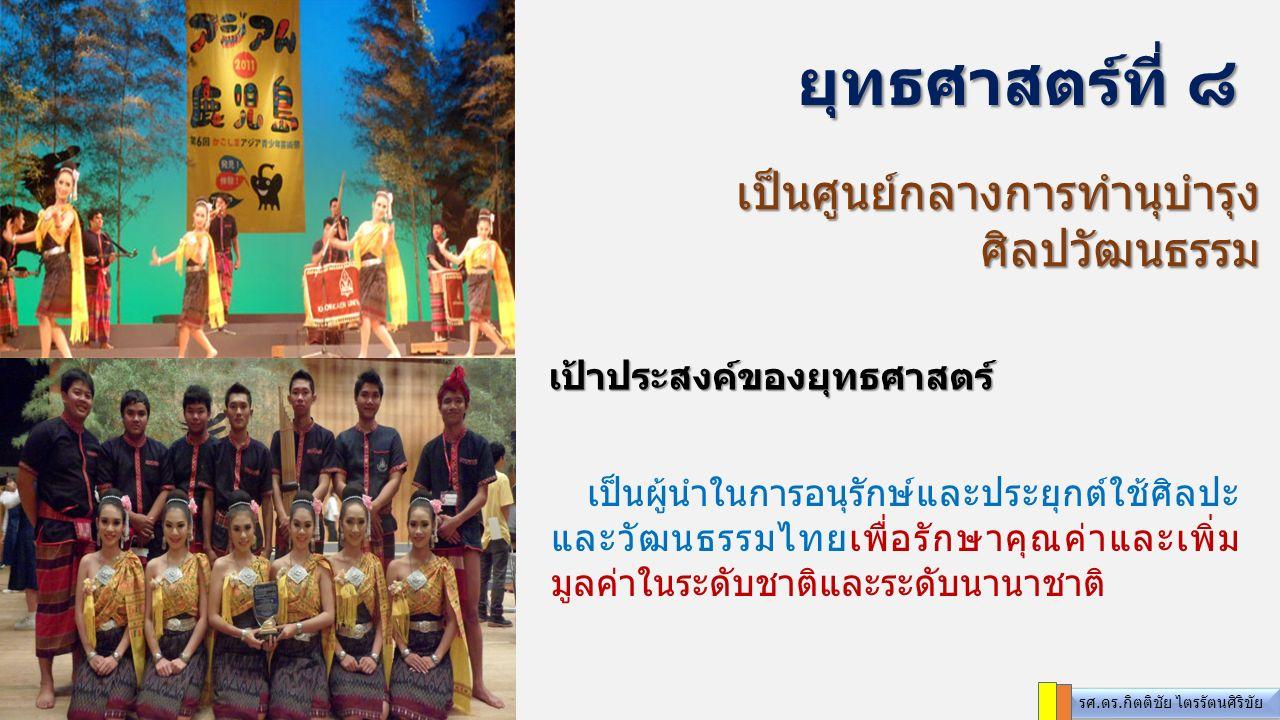 เป็นศูนย์กลางการทำนุบำรุง ศิลปวัฒนธรรม ยุทธศาสตร์ที่ ๘ เป็นผู้นำในการอนุรักษ์และประยุกต์ใช้ศิลปะ และวัฒนธรรมไทยเพื่อรักษาคุณค่าและเพิ่ม มูลค่าในระดับชาติและระดับนานาชาติ เป้าประสงค์ของยุทธศาสตร์ รศ.ดร.กิตติชัย ไตรรัตนศิริขัย