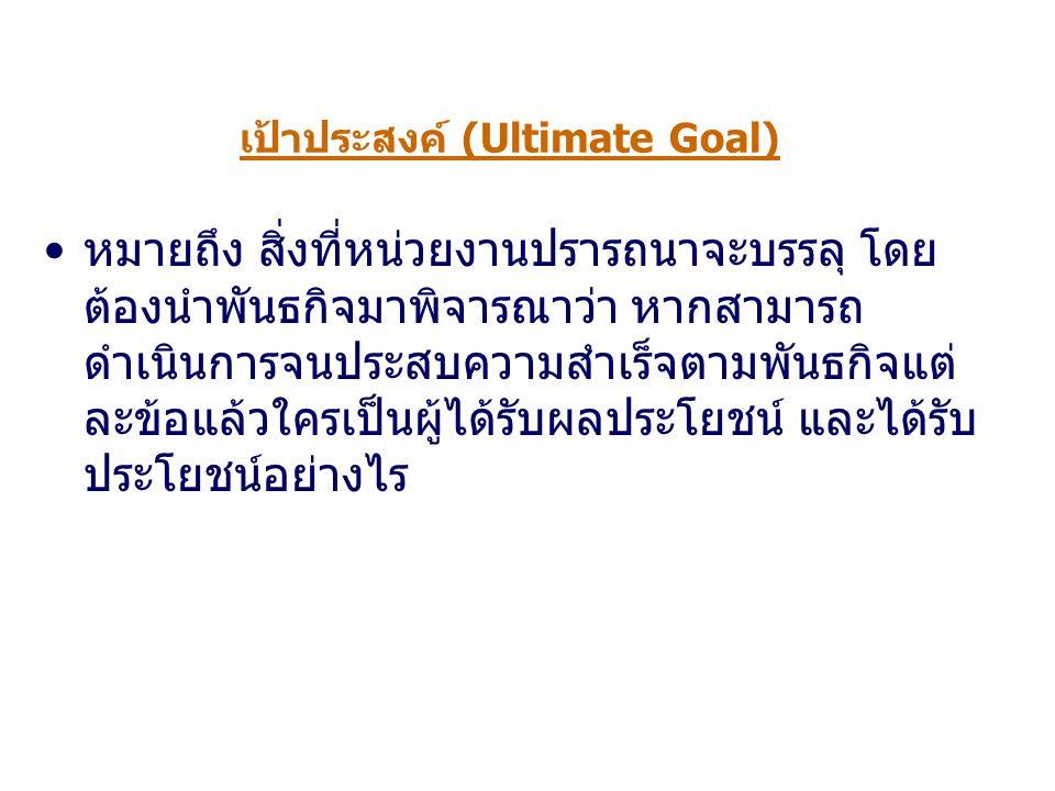 เป้าประสงค์ (Ultimate Goal) หมายถึง สิ่งที่หน่วยงานปรารถนาจะบรรลุ โดย ต้องนำพันธกิจมาพิจารณาว่า หากสามารถ ดำเนินการจนประสบความสำเร็จตามพันธกิจแต่ ละข้อแล้วใครเป็นผู้ได้รับผลประโยชน์ และได้รับ ประโยชน์อย่างไร