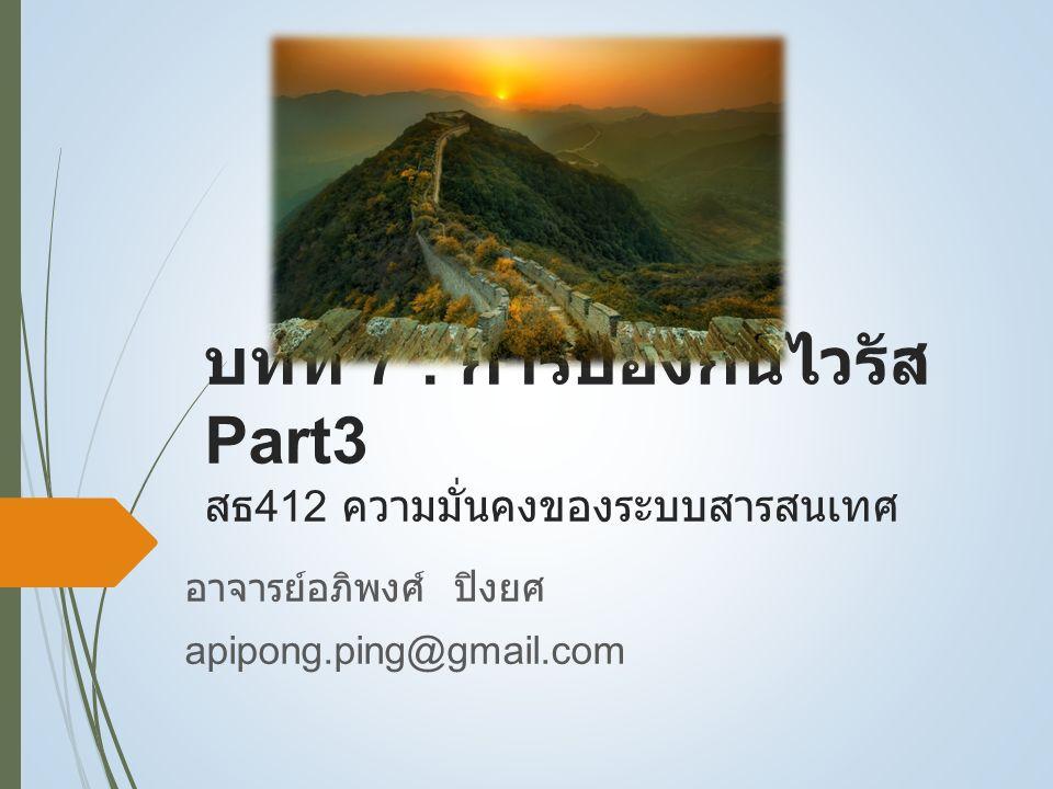 บทที่ 7 : การป้องกันไวรัส Part3 สธ 412 ความมั่นคงของระบบสารสนเทศ อาจารย์อภิพงศ์ ปิงยศ apipong.ping@gmail.com