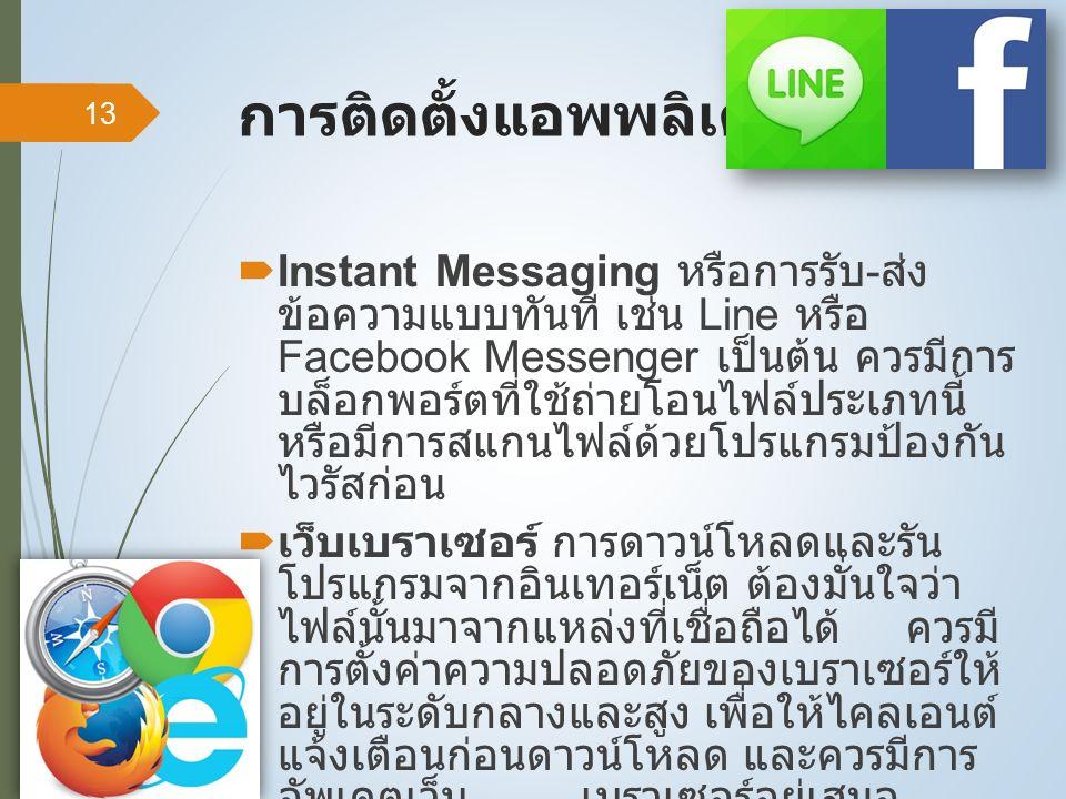 การติดตั้งแอพพลิเคชั่น [2]  Instant Messaging หรือการรับ - ส่ง ข้อความแบบทันที เช่น Line หรือ Facebook Messenger เป็นต้น ควรมีการ บล็อกพอร์ตที่ใช้ถ่ายโอนไฟล์ประเภทนี้ หรือมีการสแกนไฟล์ด้วยโปรแกรมป้องกัน ไวรัสก่อน  เว็บเบราเซอร์ การดาวน์โหลดและรัน โปรแกรมจากอินเทอร์เน็ต ต้องมั่นใจว่า ไฟล์นั้นมาจากแหล่งที่เชื่อถือได้ ควรมี การตั้งค่าความปลอดภัยของเบราเซอร์ให้ อยู่ในระดับกลางและสูง เพื่อให้ไคลเอนต์ แจ้งเตือนก่อนดาวน์โหลด และควรมีการ อัพเดตเว็บ เบราเซอร์อยู่เสมอ 13