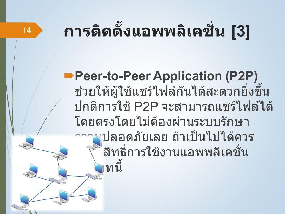 การติดตั้งแอพพลิเคชั่น [3]  Peer-to-Peer Application (P2P) ช่วยให้ผู้ใช้แชร์ไฟล์กันได้สะดวกยิ่งขึ้น ปกติการใช้ P2P จะสามารถแชร์ไฟล์ได้ โดยตรงโดยไม่ต้องผ่านระบบรักษา ความปลอดภัยเลย ถ้าเป็นไปได้ควร จำกัดสิทธิ์การใช้งานแอพพลิเคชั่น ประเภทนี้ 14
