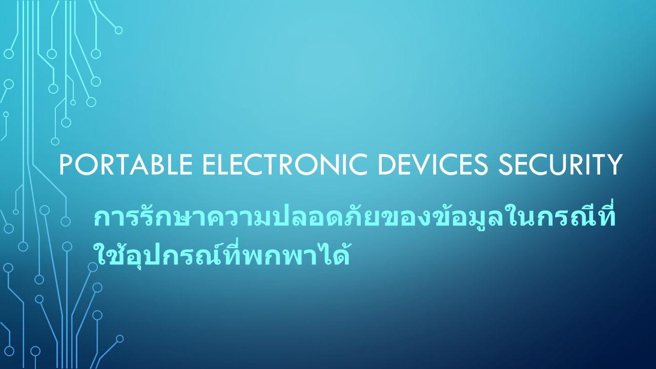 PORTABLE ELECTRONIC DEVICES SECURITY การรักษาความปลอดภัยของข้อมูลในกรณีที่ ใช้อุปกรณ์ที่พกพาได้