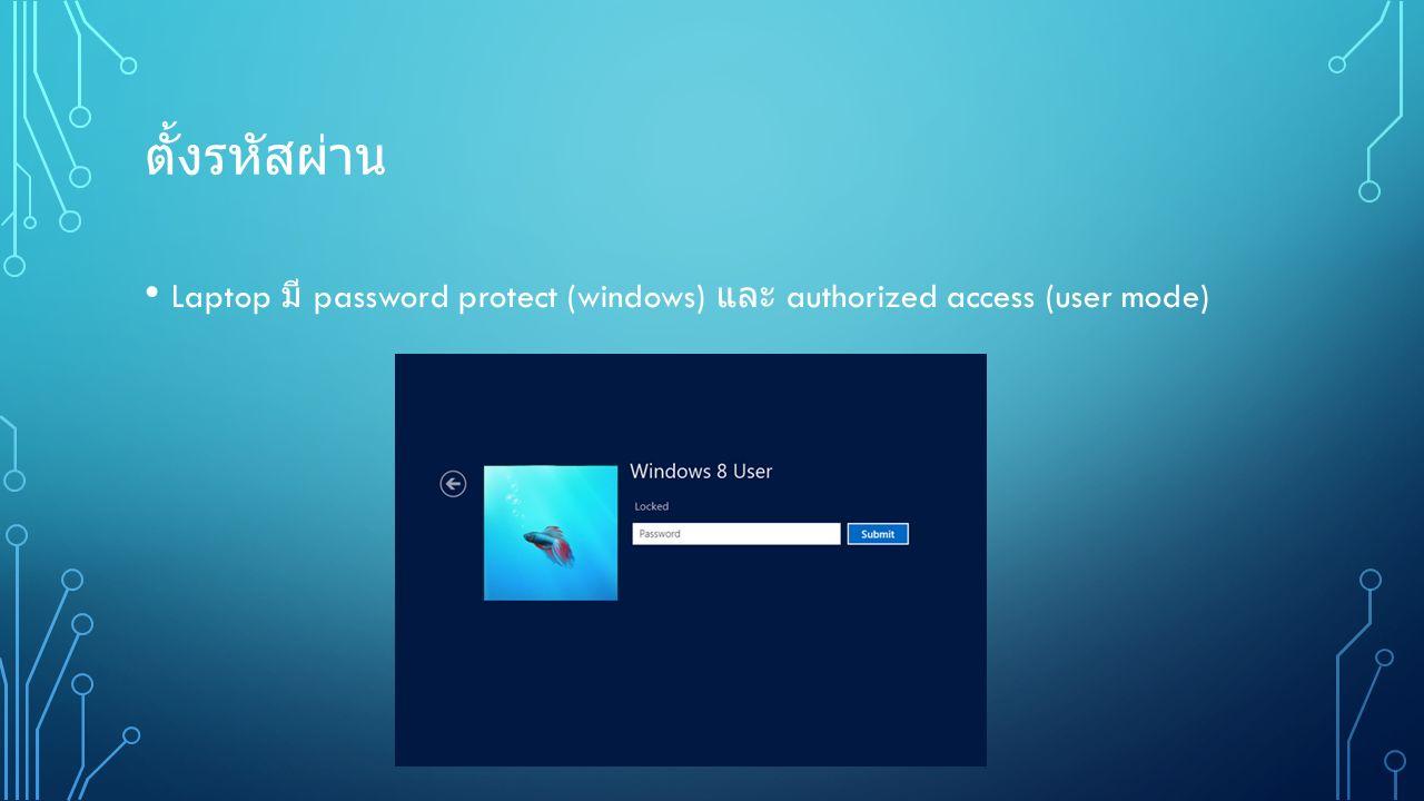 ตั้งรหัสผ่าน Laptop มี password protect (windows) และ authorized access (user mode)