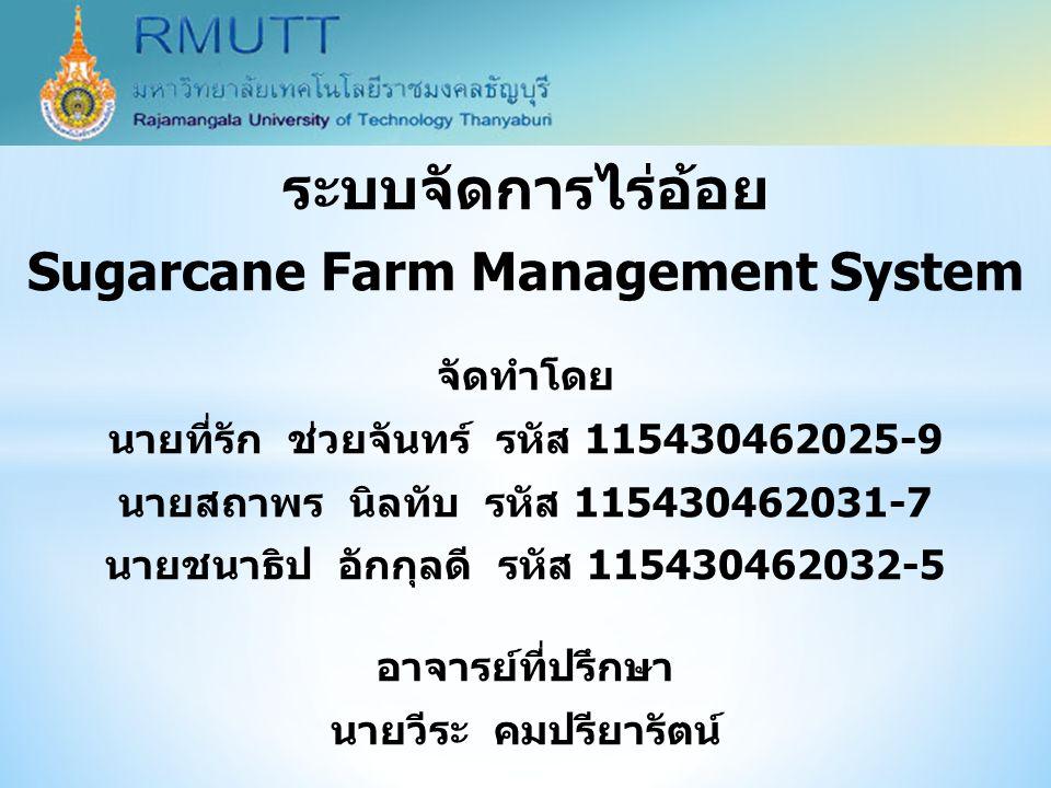 ระบบจัดการไร่อ้อย Sugarcane Farm Management System จัดทำโดย นายที่รัก ช่วยจันทร์ รหัส 115430462025-9 นายสถาพร นิลทับ รหัส 115430462031-7 นายชนาธิป อัก