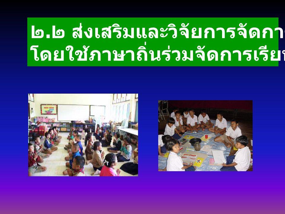 ๒. ๒ ส่งเสริมและวิจัยการจัดการเรียนรู้ภาษาไทย โดยใช้ภาษาถิ่นร่วมจัดการเรียนรู้