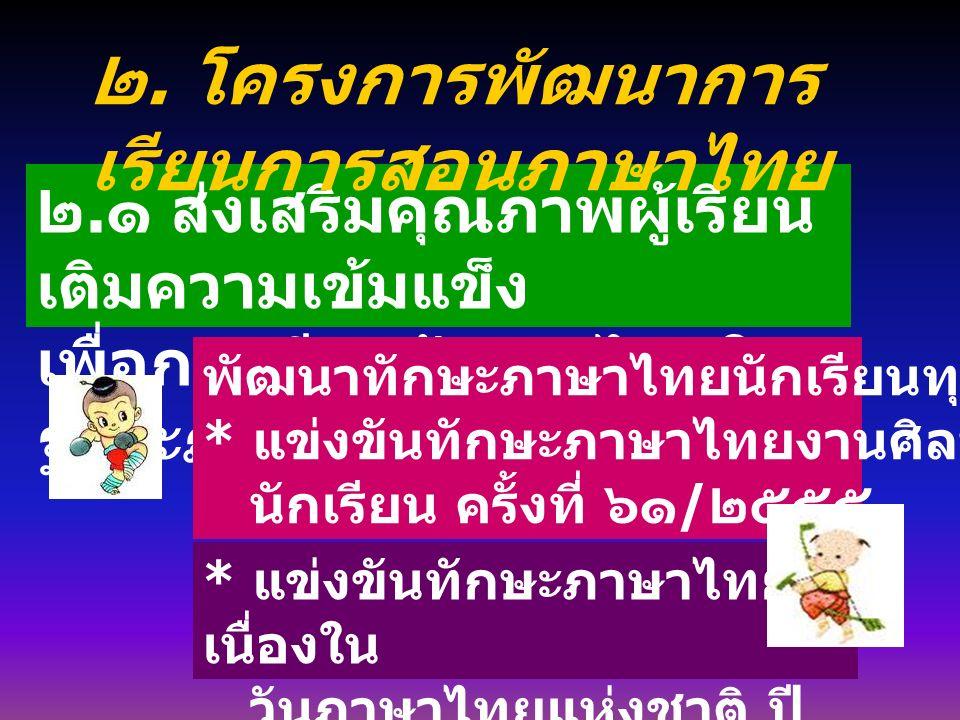 ๒. ๑ ส่งเสริมคุณภาพผู้เรียน เติมความเข้มแข็ง เพื่อการเรียนรู้ภาษาไทยใน ฐานะภาษาชาติ พัฒนาทักษะภาษาไทยนักเรียนทุกระดับ * แข่งขันทักษะภาษาไทยงานศิลปหัตถ