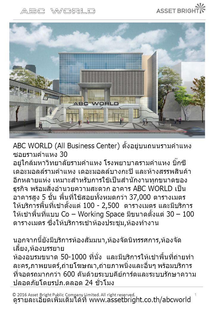 ABC WORLD (All Business Center) ตั้งอยู่บนถนนรามคำแหง ซอยรามคำแหง 30 อยู่ใกล้มหาวิทยาลัยรามคำแหง โรงพยาบาลรามคำแหง บิ๊กซี เดอะมอลล์รามคำแหง เดอะมอลล์บางกะปิ และห้างสรรพสินค้า อีกหลายแห่ง เหมาะสำหรับการใช้เป็นสำนักงานทุกขนาดของ ธุรกิจ พร้อมสิ่งอำนวยความสะดวก อาคาร ABC WORLD เป็น อาคารสูง 5 ชั้น พื้นที่ใช้สอยทั้งหมดกว่า 37,000 ตารางเมตร ให้บริการพื้นที่เช่าตั้งแต่ 100 - 2,500 ตารางเมตร และมีบริการ ให้เช่าพื้นที่แบบ Co – Working Space มีขนาดตั้งแต่ 30 – 100 ตารางเมตร ซึ่งให้บริการเช่าห้องประชุม, ห้องทำงาน นอกจากนี้ยังมีบริการห้องสัมมนา, ห้องจัดนิทรรศการ, ห้องจัด เลี้ยง, ห้องบรรยาย ห้องอบรมขนาด 50-1000 ที่นั่ง และมีบริการให้เช่าพื้นที่ถ่ายทำ ละคร, ภาพยนตร์, ถ่ายโฆษณา, ถ่ายภาพนิ่งและอื่นๆ พร้อมบริการ ที่จอดรถมากกว่า 600 คันด้วยระบบคีย์การ์ดและระบบรักษาความ ปลอดภัยโดยรปภ.