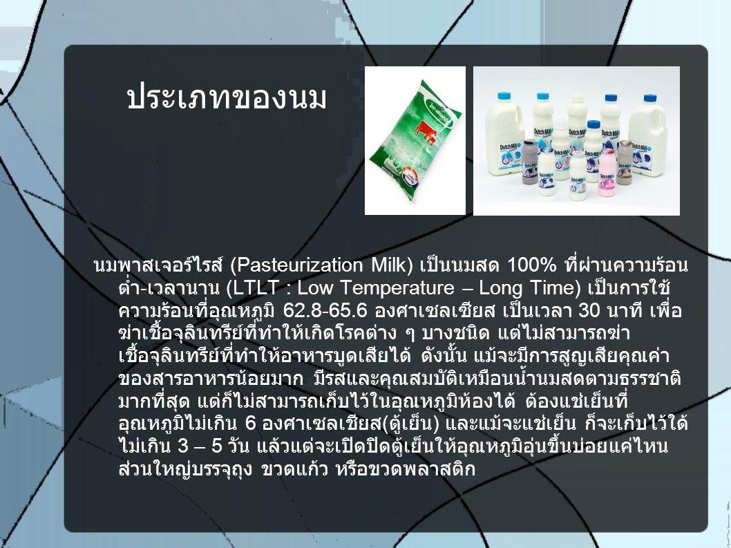 ประเภทของนม นมพาสเจอร์ไรส์ (Pasteurization Milk) เป็นนมสด 100% ที่ผ่านความร้อน ต่ำ - เวลานาน (LTLT : Low Temperature – Long Time) เป็นการใช้ ความร้อนท
