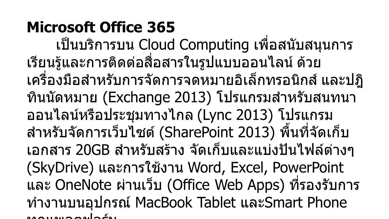 Microsoft Office 365 เป็นบริการบน Cloud Computing เพื่อสนับสนุนการ เรียนรู้และการติดต่อสื่อสารในรูปแบบออนไลน์ ด้วย เครื่องมือสำหรับการจัดการจดหมายอิเล็กทรอนิกส์ และปฎิ ทินนัดหมาย (Exchange 2013) โปรแกรมสำหรับสนทนา ออนไลน์หรือประชุมทางไกล (Lync 2013) โปรแกรม สำหรับจัดการเว็บไซต์ (SharePoint 2013) พื้นที่จัดเก็บ เอกสาร 20GB สำหรับสร้าง จัดเก็บและแบ่งปันไฟล์ต่างๆ (SkyDrive) และการใช้งาน Word, Excel, PowerPoint และ OneNote ผ่านเว็บ (Office Web Apps) ที่รองรับการ ทำงานบนอุปกรณ์ MacBook Tablet และ Smart Phone ทุกแพลตฟอร์ม บุคลากรสามารถใช้งาน Office 365 ได้ที่ ที่ http://ictinfra.buu.ac.th http://ictinfra.buu.ac.th