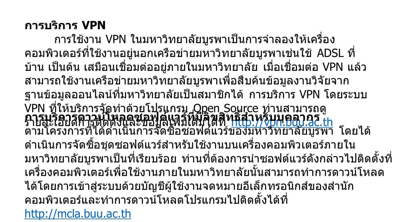 การบริการ VPN การใช้งาน VPN ในมหาวิทยาลัยบูรพาเป็นการจำลองให้เครื่อง คอมพิวเตอร์ที่ใช้งานอยู่นอกเครือข่ายมหาวิทยาลัยบูรพาเช่นใช้ ADSL ที่ บ้าน เป็นต้น เสมือนเชื่อมต่ออยู่ภายในมหาวิทยาลัย เมื่อเชื่อมต่อ VPN แล้ว สามารถใช้งานเครือข่ายมหาวิทยาลัยบูรพาเพื่อสืบค้นข้อมูลงานวิจัยจาก ฐานข้อมูลออนไลน์ที่มหาวิทยาลัยเป็นสมาชิกได้ การบริการ VPN โดยระบบ VPN ที่ให้บริการจัดทำด้วยโปรแกรม Open Source ท่านสามารถดู รายละเอียดการติดตั้งและข้อมูลเพิ่มเติมได้ที่ http://vpn.buu.ac.thhttp://vpn.buu.ac.th การบริการดาวน์โหลดซอฟต์แวร์ที่มีลิขสิทธิ์สำหรับบุคลากร ตามโครงการที่ได้ดำเนินการจัดซื้อซอฟต์แวร์ของมหาวิทยาลัยบูรพา โดยได้ ดำเนินการจัดซื้อชุดซอฟต์แวร์สำหรับใช้งานบนเครื่องคอมพิวเตอร์ภายใน มหาวิทยาลัยบูรพาเป็นที่เรียบร้อย ท่านที่ต้องการนำซอฟต์แวร์ดังกล่าวไปติดตั้งที่ เครื่องคอมพิวเตอร์เพื่อใช้งานภายในมหาวิทยาลัยนั้นสามารถทำการดาวน์โหลด ได้โดยการเข้าสู่ระบบด้วยบัญชีผู้ใช้งานจดหมายอีเล็กทรอนิกส์ของสำนัก คอมพิวเตอร์และทำการดาวน์โหลดโปรแกรมไปติดตั้งได้ที่ http://mcla.buu.ac.th http://mcla.buu.ac.th