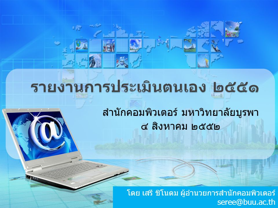 รายงานการประเมินตนเอง ๒๕๕๑ สำนักคอมพิวเตอร์ มหาวิทยาลัยบูรพา ๔ สิงหาคม ๒๕๕๒ โดย เสรี ชิโนดม ผู้อำนวยการสำนักคอมพิวเตอร์ seree@buu.ac.th