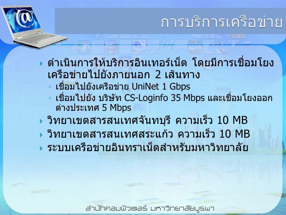 การบริการเครือข่าย  ดำเนินการให้บริการอินเทอร์เน็ต โดยมีการเชื่อมโยง เครือข่ายไปยังภายนอก 2 เส้นทาง ◦ เชื่อมไปยังเครือข่าย UniNet 1 Gbps ◦ เชื่อมไปยัง บริษัท CS-Loginfo 35 Mbps และเชื่อมโยงออก ต่างประเทศ 5 Mbps  วิทยาเขตสารสนเทศจันทบุรี ความเร็ว 10 MB  วิทยาเขตสารสนเทศสระแก้ว ความเร็ว 10 MB  ระบบเครือข่ายอินทราเน็ตสำหรับมหาวิทยาลัย