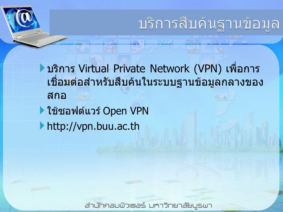 บริการสืบค้นฐานข้อมูล  บริการ Virtual Private Network (VPN) เพื่อการ เชื่อมต่อสำหรับสืบค้นในระบบฐานข้อมูลกลางของ สกอ  ใช้ซอฟต์แวร์ Open VPN  http://vpn.buu.ac.th