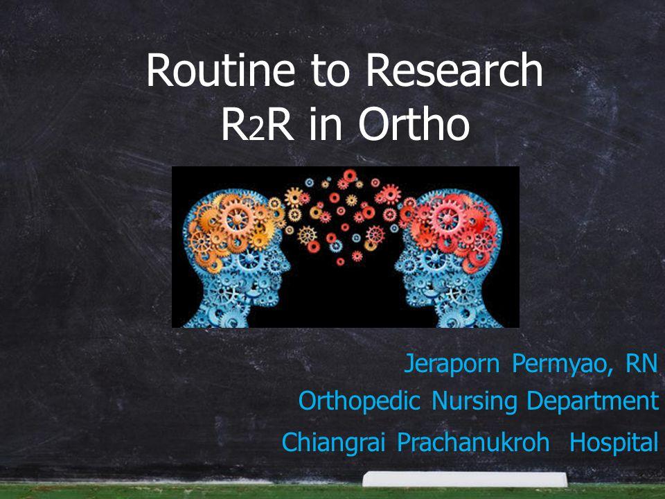 Jeraporn Permyao, RN Orthopedic Nursing Department Chiangrai Prachanukroh Hospital Routine to Research R 2 R in Ortho