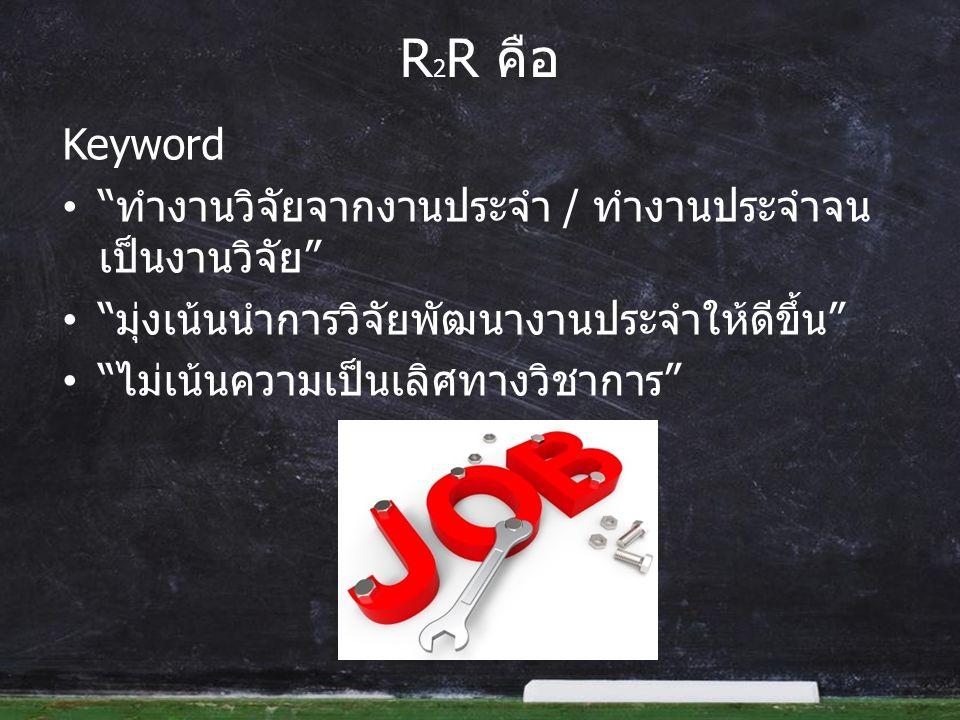 R 2 R คือ Keyword ทำงานวิจัยจากงานประจำ / ทำงานประจำจน เป็นงานวิจัย มุ่งเน้นนำการวิจัยพัฒนางานประจำให้ดีขึ้น ไม่เน้นความเป็นเลิศทางวิชาการ