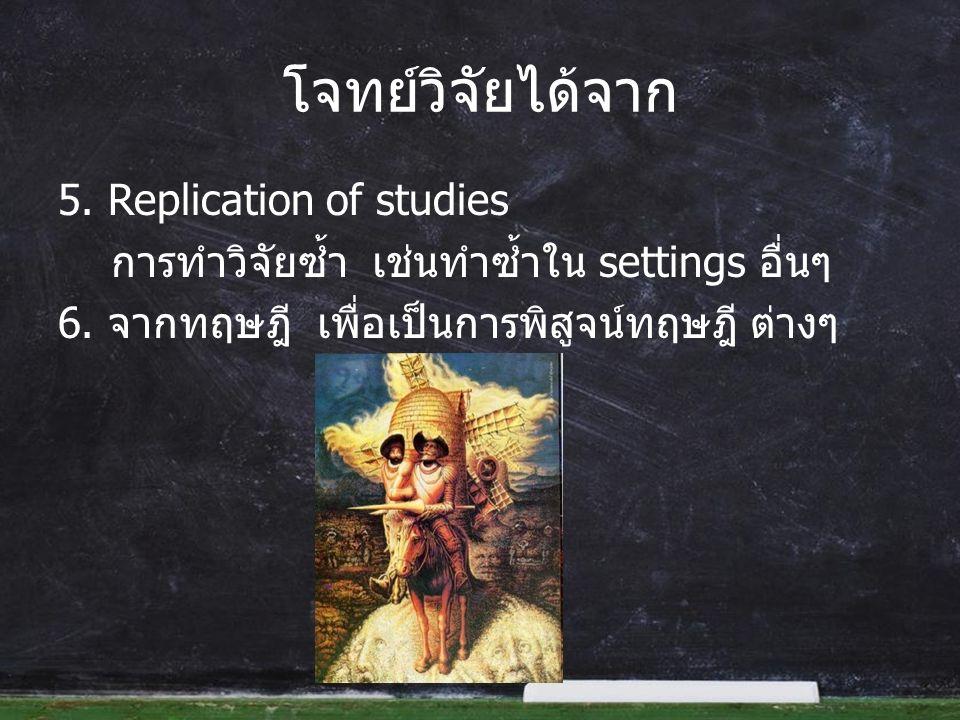 โจทย์วิจัยได้จาก 5. Replication of studies การทำวิจัยซ้ำ เช่นทำซ้ำใน settings อื่นๆ 6.